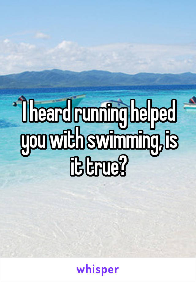 I heard running helped you with swimming, is it true?