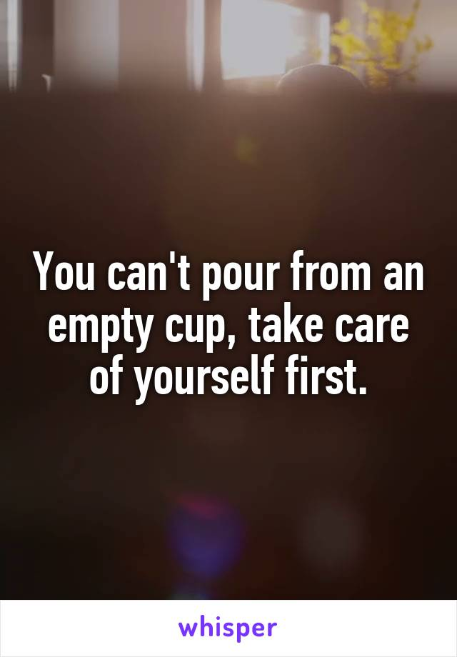 You can't pour from an empty cup, take care of yourself first.