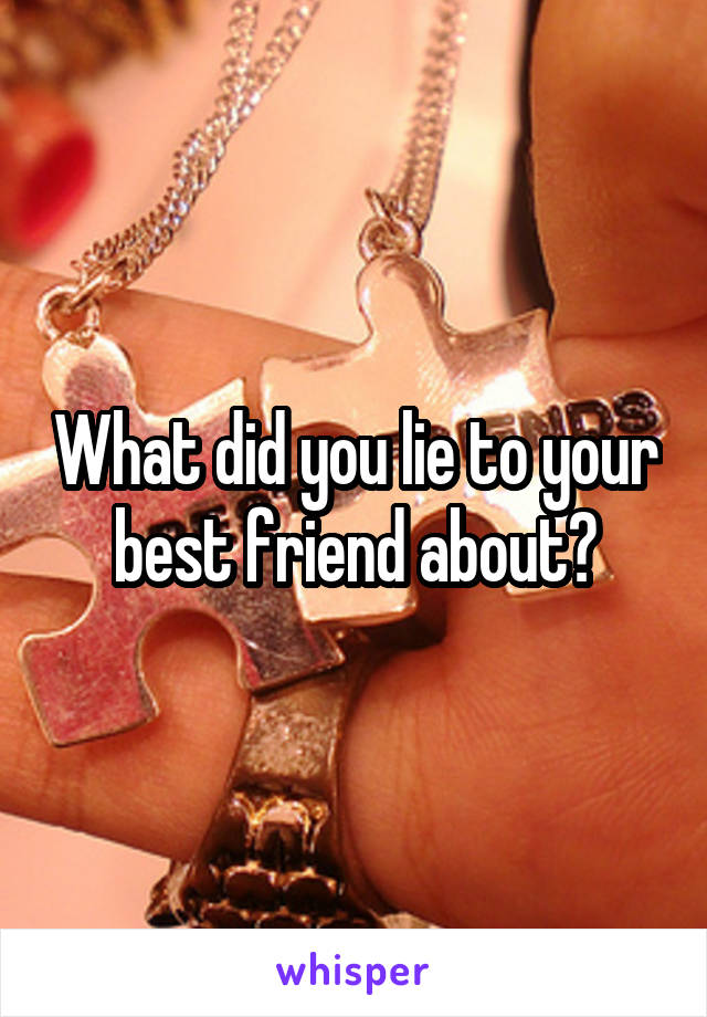 What did you lie to your best friend about?