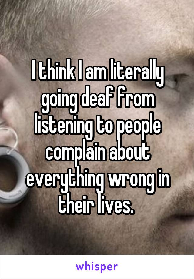I think I am literally going deaf from listening to people complain about everything wrong in their lives.