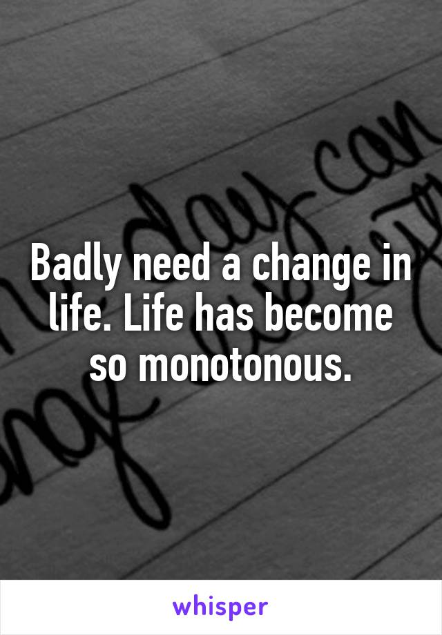 Badly need a change in life. Life has become so monotonous.