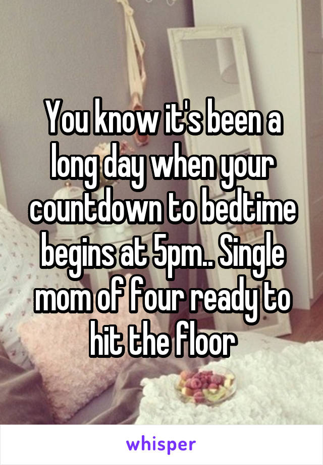 You know it's been a long day when your countdown to bedtime begins at 5pm.. Single mom of four ready to hit the floor