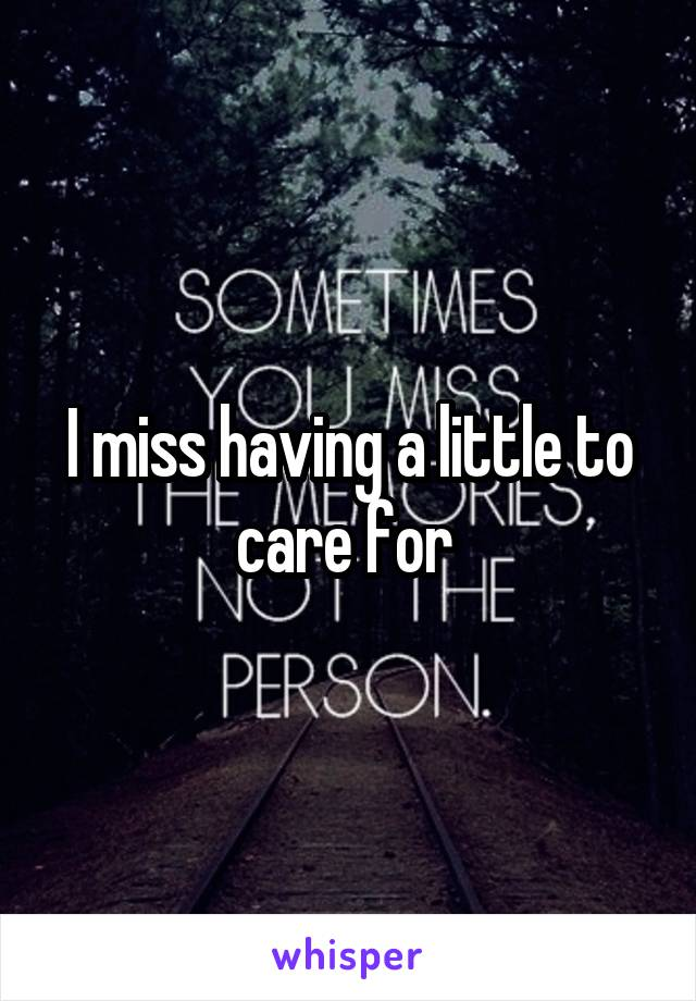 I miss having a little to care for