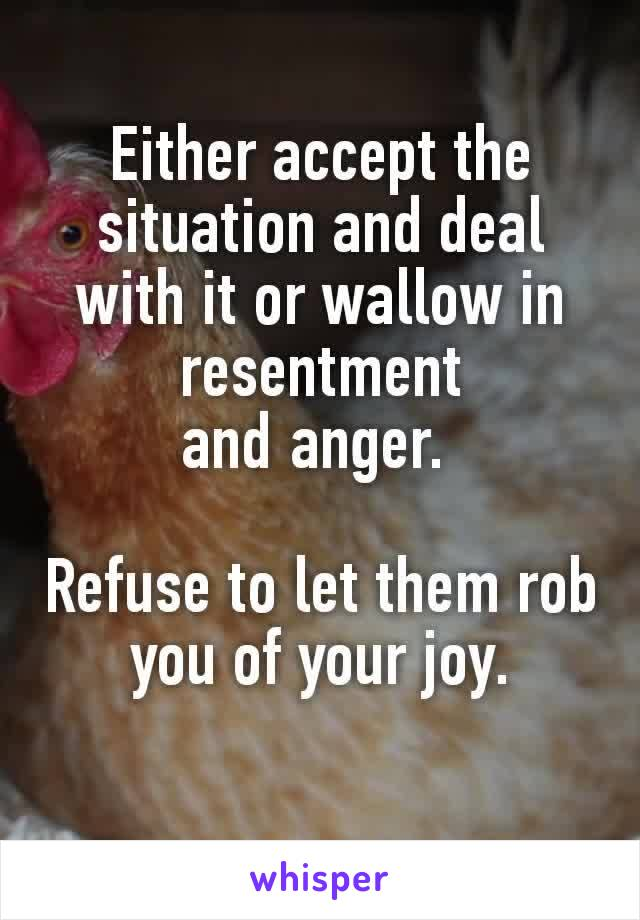 Either accept the situation and deal with it or wallow in resentment andanger.   Refuse to let them rob you of your joy.