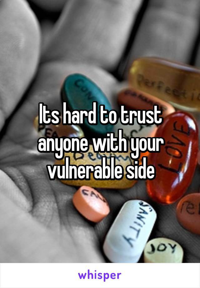 Its hard to trust anyone with your vulnerable side