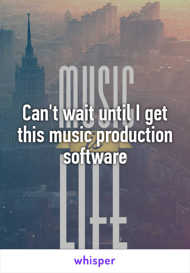 Can't wait until I get this music production software