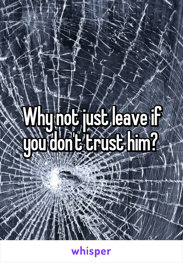 Why not just leave if you don't trust him?
