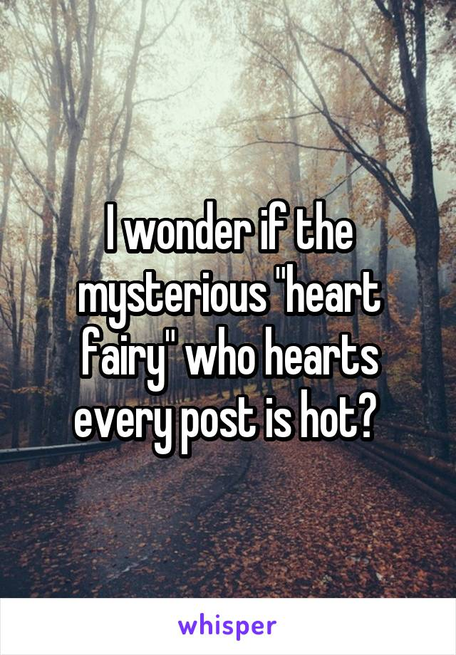 """I wonder if the mysterious """"heart fairy"""" who hearts every post is hot?"""