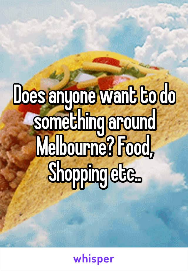 Does anyone want to do something around Melbourne? Food, Shopping etc..