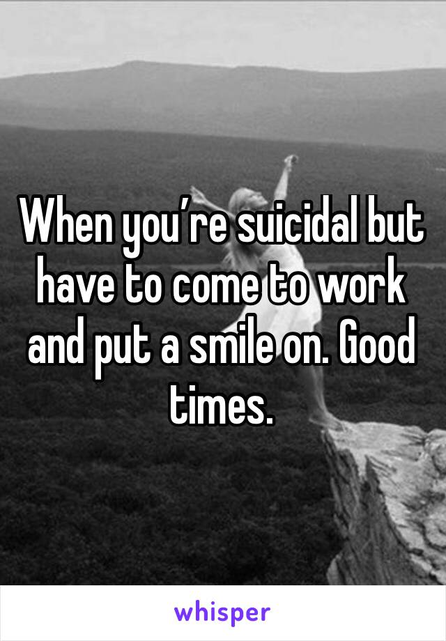 When you're suicidal but have to come to work and put a smile on. Good times.