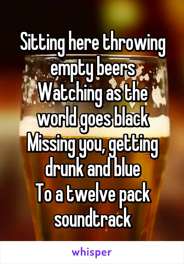 Sitting here throwing empty beers Watching as the world goes black Missing you, getting drunk and blue To a twelve pack soundtrack