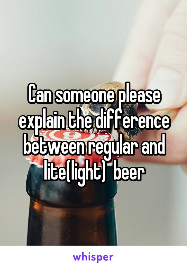 Can someone please explain the difference between regular and lite(light)  beer
