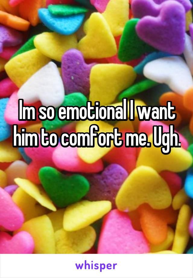Im so emotional I want him to comfort me. Ugh.