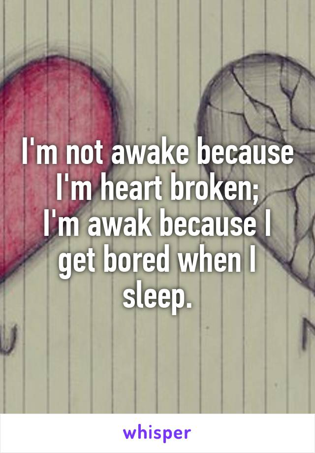 I'm not awake because I'm heart broken; I'm awak because I get bored when I sleep.