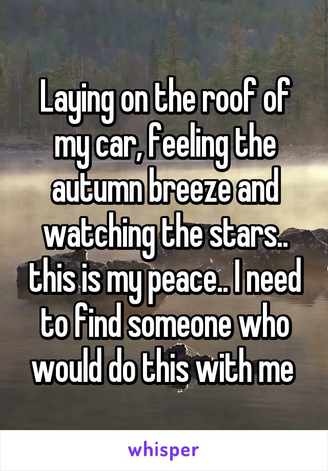 Laying on the roof of my car, feeling the autumn breeze and watching the stars.. this is my peace.. I need to find someone who would do this with me