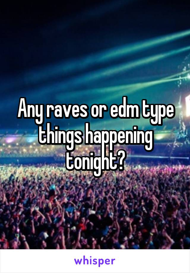 Any raves or edm type things happening tonight?
