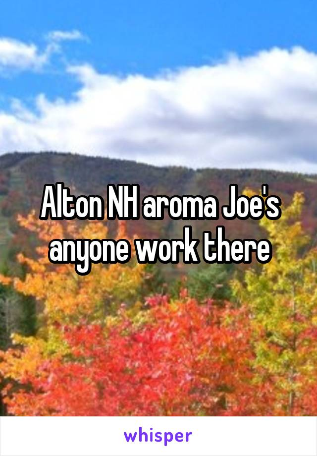 Alton NH aroma Joe's anyone work there