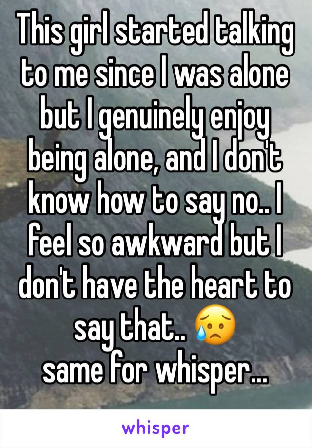 This girl started talking to me since I was alone but I genuinely enjoy being alone, and I don't know how to say no.. I feel so awkward but I don't have the heart to say that.. 😥 same for whisper...