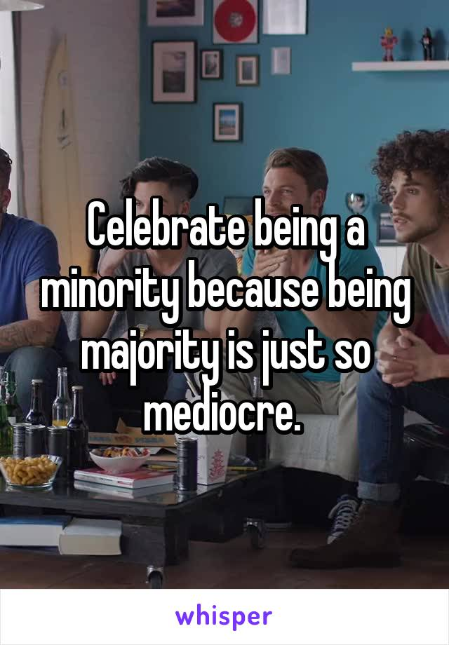 Celebrate being a minority because being majority is just so mediocre.