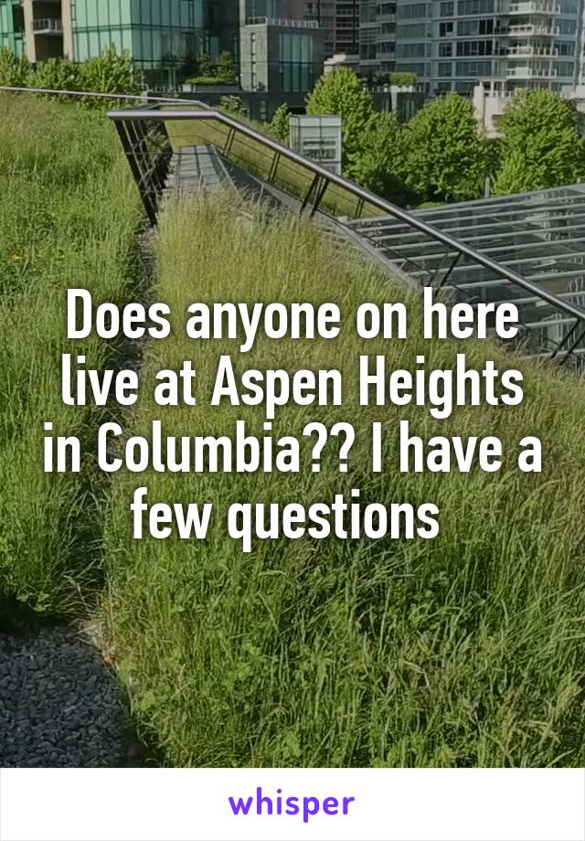 Does anyone on here live at Aspen Heights in Columbia?? I have a few questions