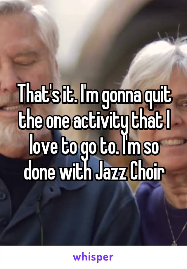 That's it. I'm gonna quit the one activity that I love to go to. I'm so done with Jazz Choir