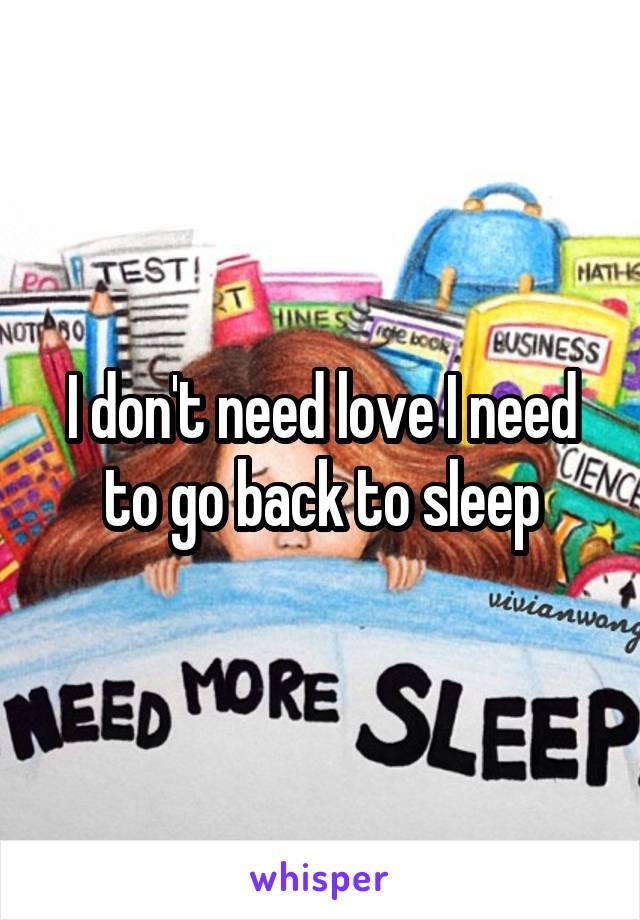 I don't need love I need to go back to sleep