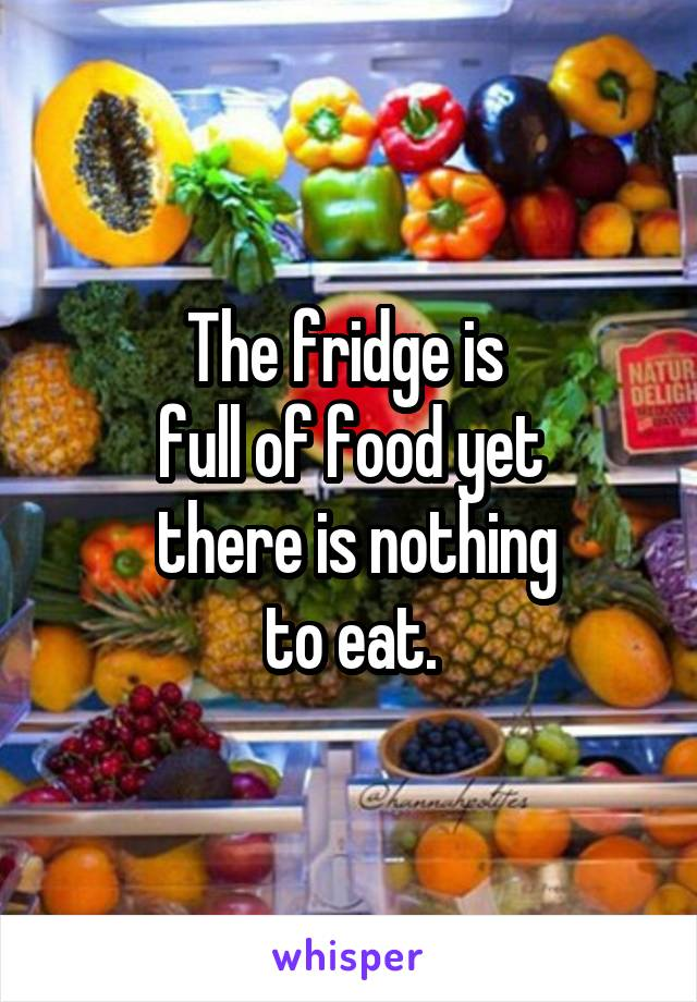 The fridge is  full of food yet  there is nothing to eat.