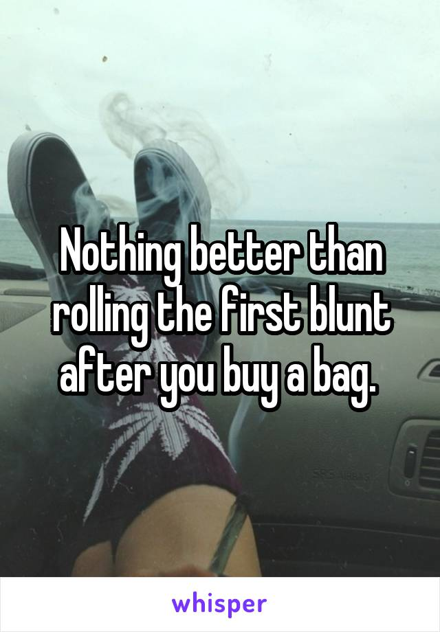 Nothing better than rolling the first blunt after you buy a bag.