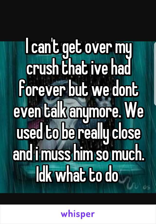 I can't get over my crush that ive had forever but we dont even talk anymore. We used to be really close and i muss him so much. Idk what to do