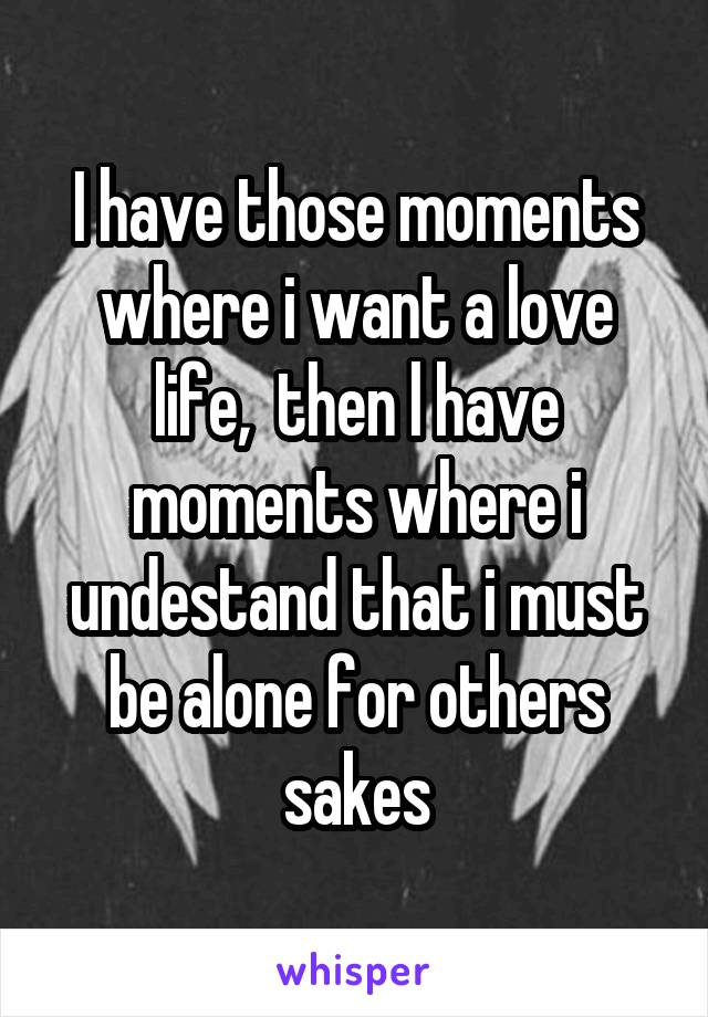 I have those moments where i want a love life,  then l have moments where i undestand that i must be alone for others sakes