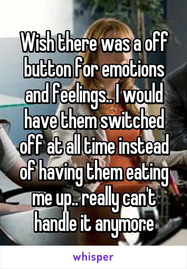Wish there was a off button for emotions and feelings.. I would have them switched off at all time instead of having them eating me up.. really can't handle it anymore