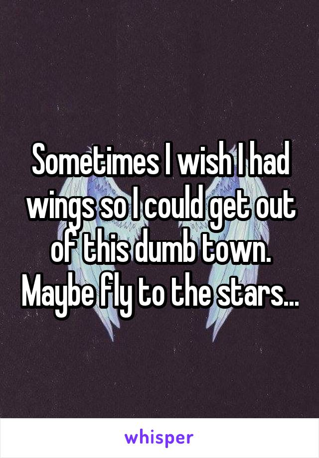 Sometimes I wish I had wings so I could get out of this dumb town. Maybe fly to the stars...