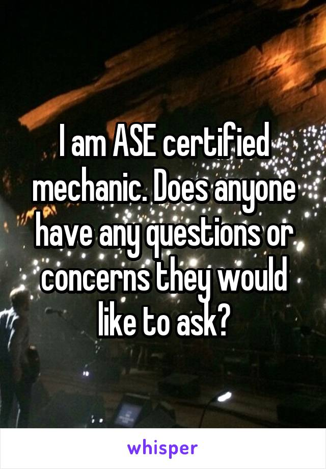I am ASE certified mechanic. Does anyone have any questions or concerns they would like to ask?