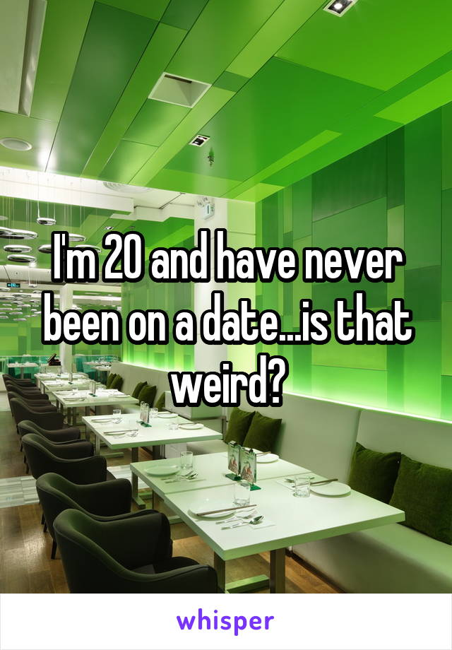 I'm 20 and have never been on a date...is that weird?