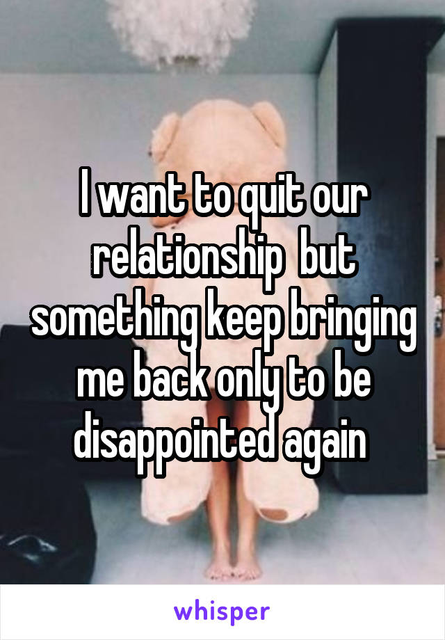 I want to quit our relationship  but something keep bringing me back only to be disappointed again