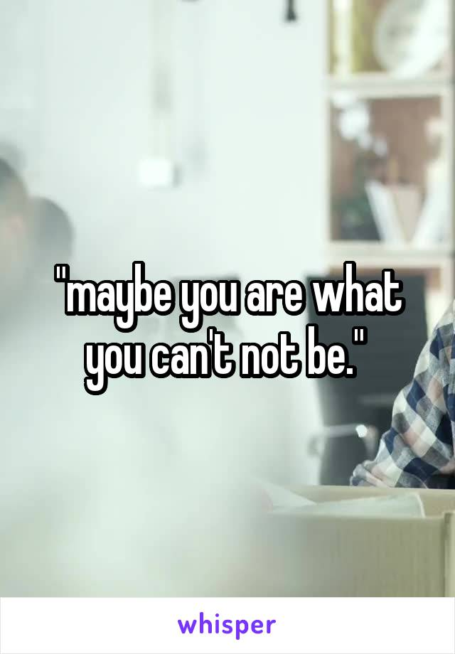 """""""maybe you are what you can't not be."""""""