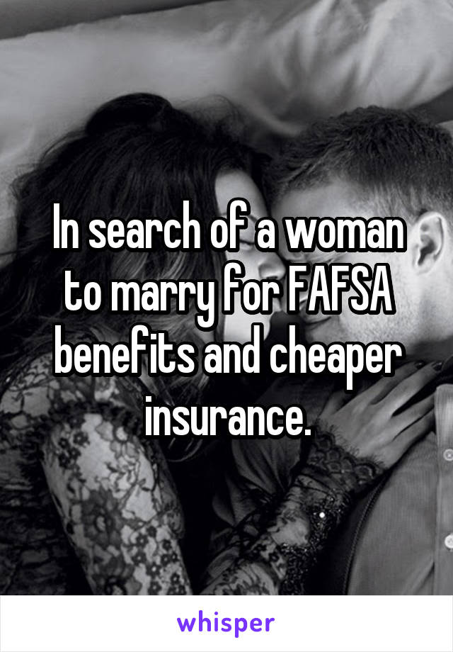 In search of a woman to marry for FAFSA benefits and cheaper insurance.