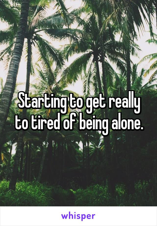 Starting to get really to tired of being alone.