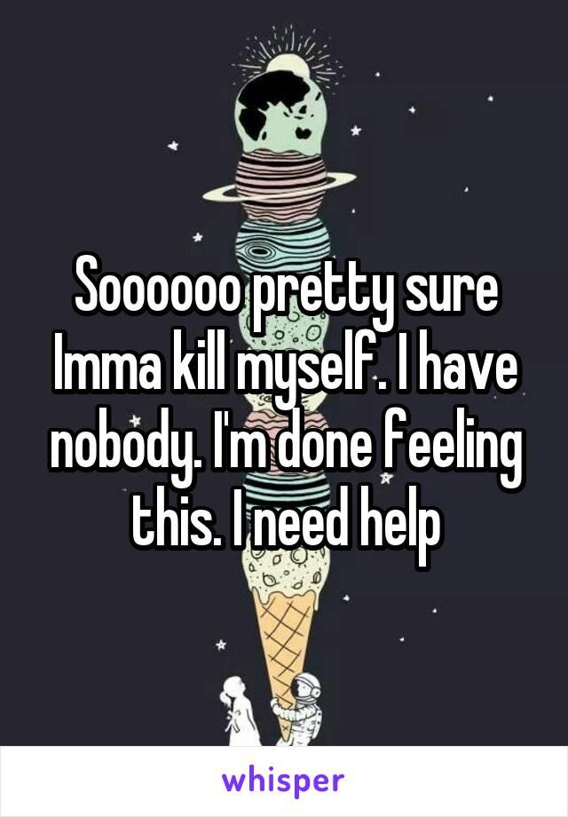 Soooooo pretty sure Imma kill myself. I have nobody. I'm done feeling this. I need help