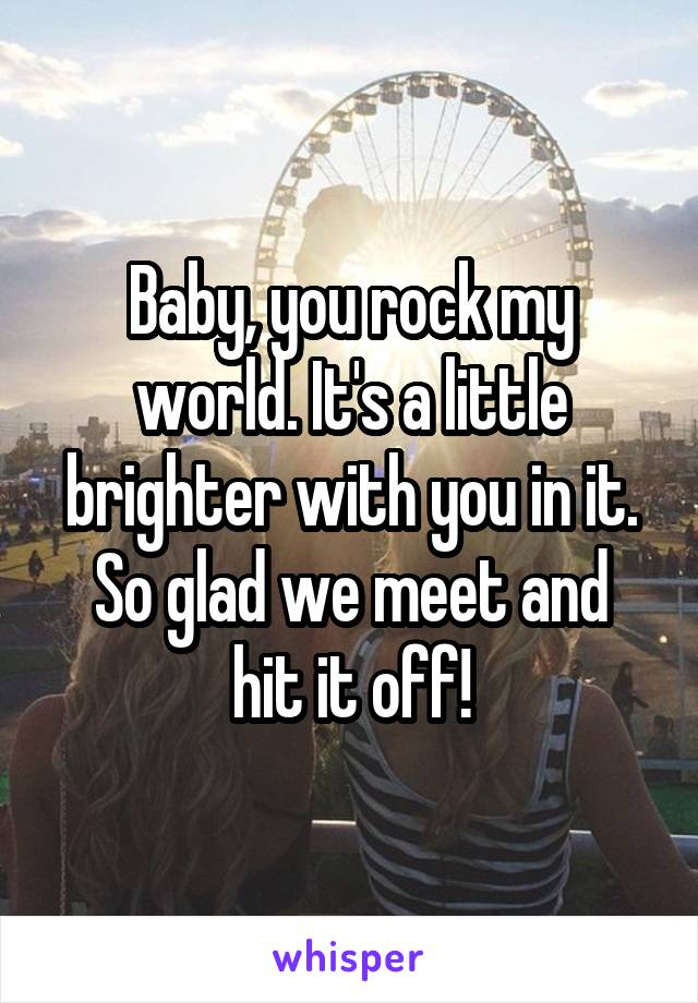 Baby, you rock my world. It's a little brighter with you in it. So glad we meet and hit it off!