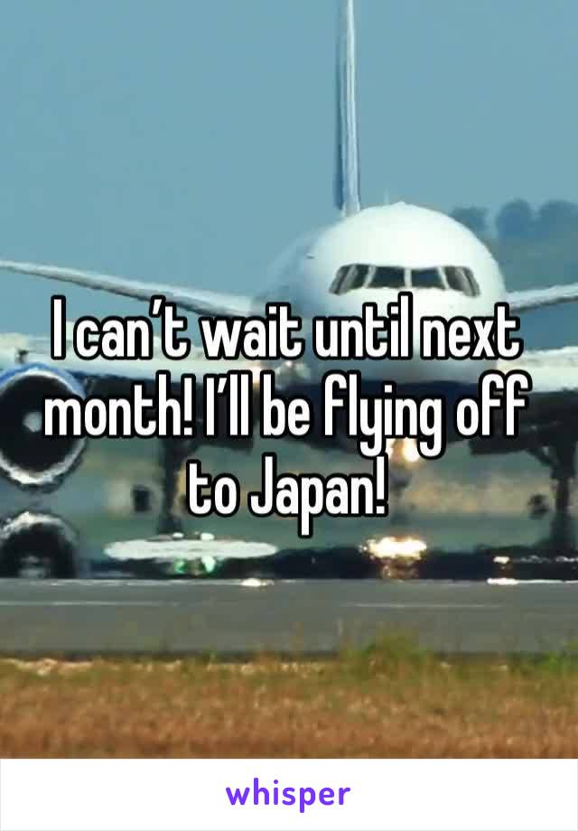 I can't wait until next month! I'll be flying off to Japan!