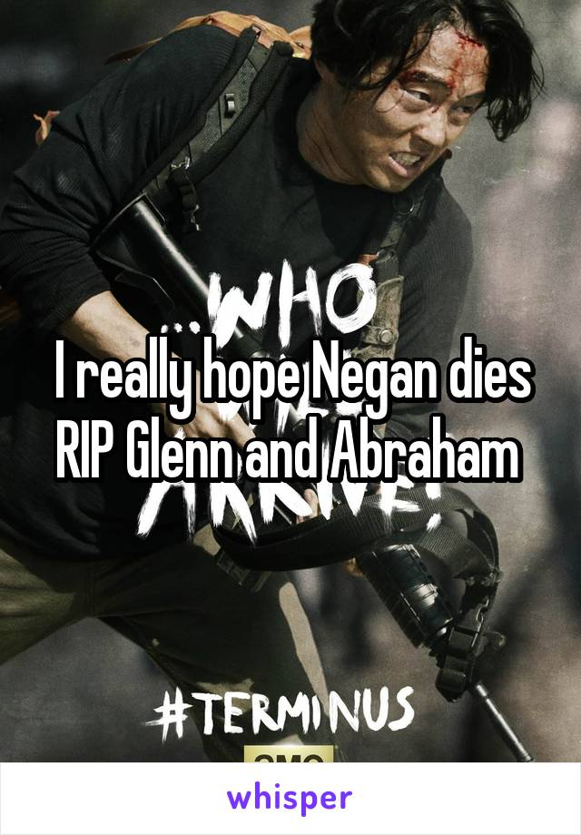 I really hope Negan dies RIP Glenn and Abraham