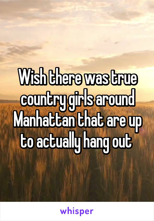 Wish there was true country girls around Manhattan that are up to actually hang out