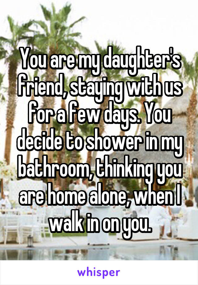 You are my daughter's friend, staying with us for a few days. You decide to shower in my bathroom, thinking you are home alone, when I walk in on you.