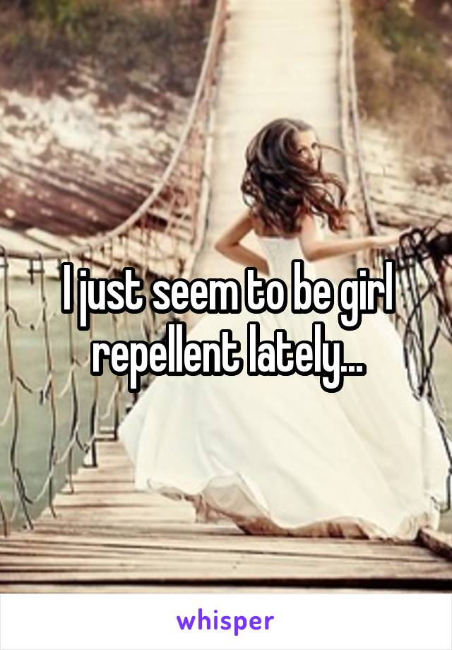 I just seem to be girl repellent lately...