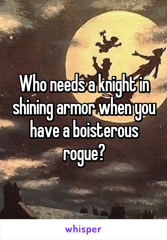 Who needs a knight in shining armor when you have a boisterous rogue?