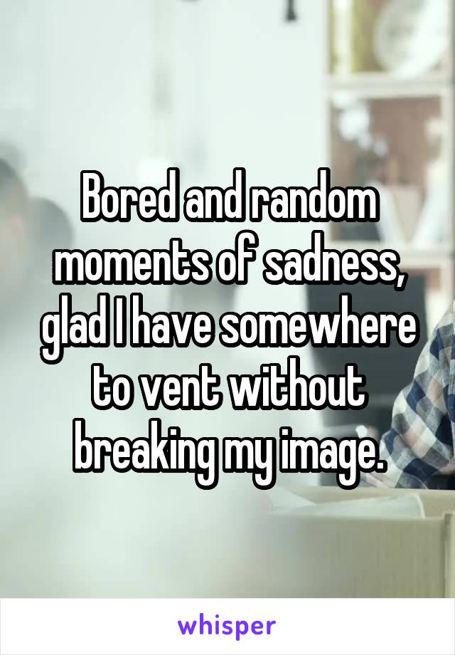Bored and random moments of sadness, glad I have somewhere to vent without breaking my image.