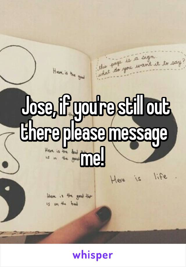 Jose, if you're still out there please message me!