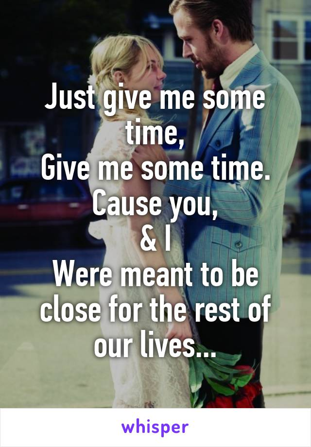 Just give me some time, Give me some time. Cause you, & I Were meant to be close for the rest of our lives...