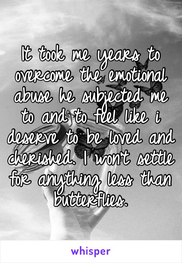 It took me years to overcome the emotional abuse he subjected me to and to feel like i deserve to be loved and cherished. I won't settle for anything less than butterflies.